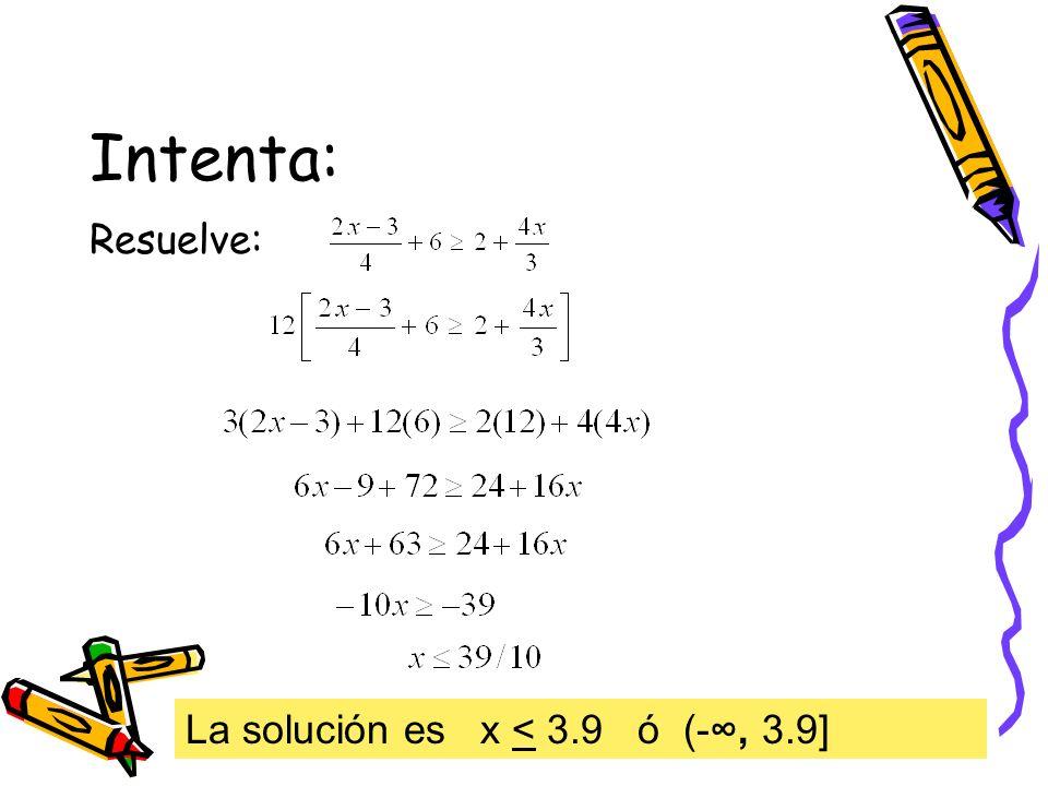 Intenta: Resuelve: La solución es x < 3.9 ó (-∞, 3.9]